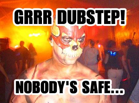 Grrr Dubstep! Nobody's Safe...