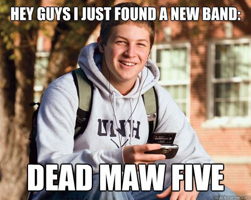 Hey Guys, I just found a new band: Dead Maw Five...